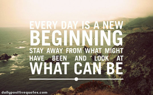 """Every day is a new beginning.  Stay away from what might have been and look at what can be."""