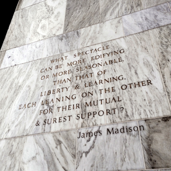 """What spectacle can be more edifying or more seasonable than that of liberty & learning, each leaning on the other for their mutual and surest support?"" - James Madison This quote is on the entry facade of the Library of Congress James Madison Building, where my aunt works."